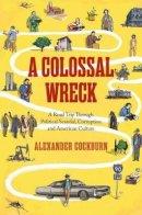 Cockburn, Alexander - A Colossal Wreck: A Road Trip Through Political Scandal, Corruption, and American Culture - 9781781682951 - V9781781682951