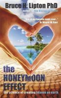 Lipton, Bruce - The Honeymoon Effect: The Science of Creating Heaven on Earth - 9781781801895 - V9781781801895