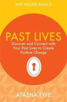 Fyfe, Atasha - Past Lives: Discover and Connect with Your Past Lives to Create Positive Change (Hay House Basics) - 9781781802656 - V9781781802656