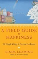 Leaming, Linda - A Field Guide to Happiness: What I Learned in Bhutan about Living, Loving and Waking Up - 9781781802854 - V9781781802854
