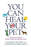 Whiter, Elizabeth, Sathish MRCVS, Rohini - You Can Heal Your Pet: The Practical Guide to Holistic Health and Veterinary Care - 9781781804933 - V9781781804933