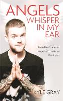 Gray, Kyle - Angels Whisper in My Ear: Incredible Stories of Hope and Love from the Angels - 9781781805008 - V9781781805008
