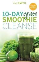 Smith, J.J. - 10-Day Green Smoothie Cleanse: Lose Up to 15 Pounds in 10 Days! - 9781781805466 - V9781781805466