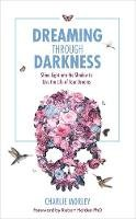 Morley, Charlie - Dreaming Through Darkness: Shine Light into the Shadow to Live the Life of Your Dreams - 9781781807354 - V9781781807354