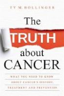 Bollinger, Ty M. - The Truth about Cancer: What You Need to Know about Cancer's History, Treatment and Prevention - 9781781807613 - V9781781807613