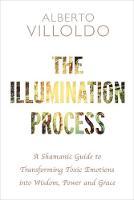 Villoldo, Alberto - The Illumination Process: A Shamanic Guide to Transforming Toxic Emotions into Wisdom, Power and Grace - 9781781808610 - V9781781808610