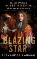 Larman, Alexander - Blazing Star: The Life & Times of John Wilmot, Earl of Rochester - 9781781851098 - V9781781851098