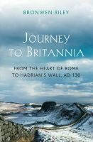 Riley, Bronwen - A Journey to Britannia: From the Heart of Rome to Hadrian's Wall, c. AD 130 - 9781781851340 - V9781781851340