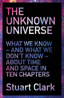 Clark, Stuart - The Unknown Universe: What We Don't Know About Time and Space in Ten Chapters - 9781781855706 - V9781781855706