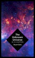 Clark, Stuart - The Unknown Universe: What We Don't Know About Time and Space in Ten Chapters - 9781781855744 - V9781781855744