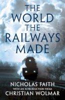 Faith, Nicholas - The World the Railways Made (Christian Wolmar's Railway Library) - 9781781858363 - V9781781858363