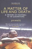 Jim White - A Matter of Life and Death: The History of Football in 100 Quotations - 9781781859278 - 9781781859278