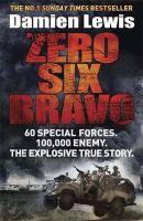 Lewis, Damien - Zero Six Bravo: 60 Special Forces. 100,000 Enemy. The Explosive True Story - 9781782060833 - V9781782060833