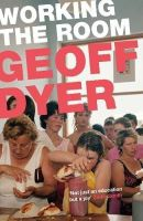 Dyer, Geoff - Working the Room: Essays and Reviews: 1999-2010 - 9781782115113 - V9781782115113