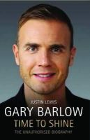 Lewis, Justin - Gary Barlow: Time to Shine: The Unauthorised Biography - 9781782194224 - V9781782194224