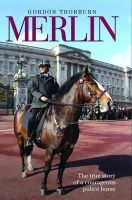 Thorburn, Gordon - Merlin: The True Life Story of Britain's Most Heroic Police Horse - 9781782194651 - V9781782194651