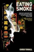 Chris Thrall - Eating Smoke: One Man's Descent into Crystal Meth Psychosis in Hong Kong's Triad Heartland - 9781782199908 - V9781782199908