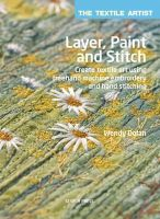 Dolan, Wendy - Layer, Paint and Stitch: Create textile art using freehand machine embroidery and hand stitching (Textile Artist) - 9781782210740 - V9781782210740