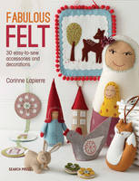 Lapierre, Corrine - Fabulous Felt: How to Make Beautiful Accessories and Decorations - 9781782211938 - V9781782211938