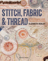 Healey, Elizabeth - Stitch, Fabric & Thread: An inspirational guide for creative stitchers - 9781782212850 - V9781782212850