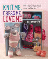 Stratford, Sue - Knit Me, Dress Me, Love Me: Cute knitted animals and their mini-me toys, with keepsake outfits to knit and sew - 9781782213796 - V9781782213796