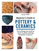 Atkin - Beginner's Guide to Pottery and Ceramics: Everything you need to know to start making beautiful ceramics - 9781782215592 - V9781782215592