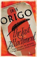 Iris Origo - The Last Attachment: The Story of Byron and Teresa Guiccioli - 9781782272670 - V9781782272670