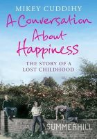 Cuddihy, Mikey - A Conversation About Happiness: The Story of a Lost Childhood - 9781782393146 - V9781782393146
