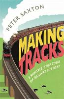 Saxton, Peter - Making Tracks: A Whistle-stop Tour of Railway History - 9781782437680 - V9781782437680