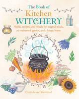 Greenleaf, Cerridwen - The Book of Kitchen Witchery: Spells, Recipes and Rituals for Magical Meals, an Enchanted Garden and a Happy Home - 9781782493723 - V9781782493723