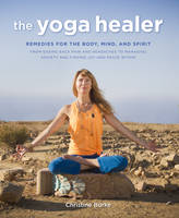 Burke, Christine - The Yoga Healer: Remedies for the body, mind, and spirit, from easing back pain and headaches to managing anxiety and finding joy and peace within - 9781782493754 - V9781782493754