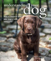 Alderton, David - Understanding Your Dog: How to Interpret What Your Dog Is Really Telling You - 9781782493921 - V9781782493921