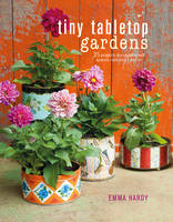 Hardy, Emma - Tiny Tabletop Gardens: 35 projects for super-small spaces_outdoors and in - 9781782494133 - V9781782494133