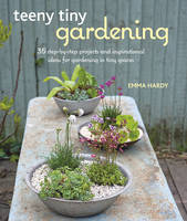 Hardy, Emma - Teeny Tiny Gardening: 35 step-by-step projects and inspirational ideas for gardening in tiny spaces - 9781782494591 - V9781782494591