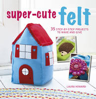 Howard, Laura - Super-Cute Felt: 35 step-by-step projects to make and give - 9781782494607 - V9781782494607
