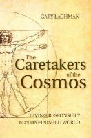 Lachman, Gary - The Caretakers of the Cosmos: Living Responsibly in an Unfinished World - 9781782500025 - V9781782500025