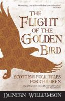 Williamson, Duncan - The Flight of the Golden Bird: Scottish Folk Tales for Children (Kelpies) - 9781782500179 - V9781782500179