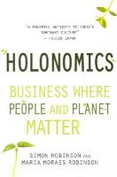 Robinson, Simon, Robinson, Maria Moraes - Holonomics: Business Where People and Planet Matter - 9781782500612 - V9781782500612