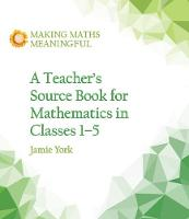 York, Jamie, Fabrie, Nettie, Gottenbos, Wim - A Teacher's Source Book for Mathematics in Classes 1 to 5 (Making Maths Meaningful) - 9781782504306 - V9781782504306