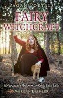 Daimler, Morgan - Pagan Portals - Fairy Witchcraft: A Neopagan's Guide to the Celtic Fairy Faith - 9781782793434 - V9781782793434