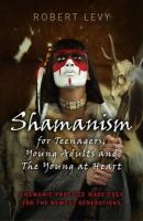 Levy, Robert - Shamanism for Teenagers, Young Adults and The Young At Heart: Shamanic Practice Made Easy For The Newest Generations - 9781782794493 - V9781782794493