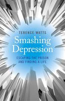 Watts, Terence - Smashing Depression: Escaping the Prison and Finding a Life - 9781782796190 - V9781782796190