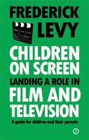 Levy, Frederick - Children On Screen: Landing a Role in Film and Television - 9781783191246 - V9781783191246