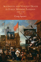 Spence, Craig - Accidents and Violent Death in Early Modern London: 1650-1750 (Studies in Early Modern Cultural, Political and Social Histo) - 9781783271351 - V9781783271351