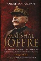 Bourachot, André - Marshal Joffre: The Triumphs, Failures and Controversies of France's Commander-in-Chief in the Great War - 9781783461653 - V9781783461653