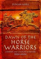 Noble, Duncan - Dawn of the Horse Warriors: Chariot and Cavalry Warfare, 3000-600BC - 9781783462759 - V9781783462759
