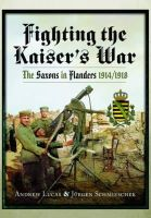 Lucas, Andrew, Schmieschek, Jürgen - Fighting the Kaiser's War: The Saxons in Flanders 1914-1918 - 9781783463008 - V9781783463008