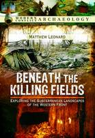 Leonard, Matthew - Beneath the Killing Fields: Exploring the Subterranean Landscapes of the Western Front (Modern Conflict Archaeology) - 9781783463060 - V9781783463060
