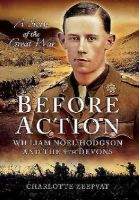 Zeepvat, Charlotte - Before Action - A Poet on the Western Front: William Noel Hodgson and the 9th Devons - 9781783463756 - V9781783463756