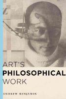 Benjamin, Andrew - Art's Philosophical Work - 9781783482900 - V9781783482900